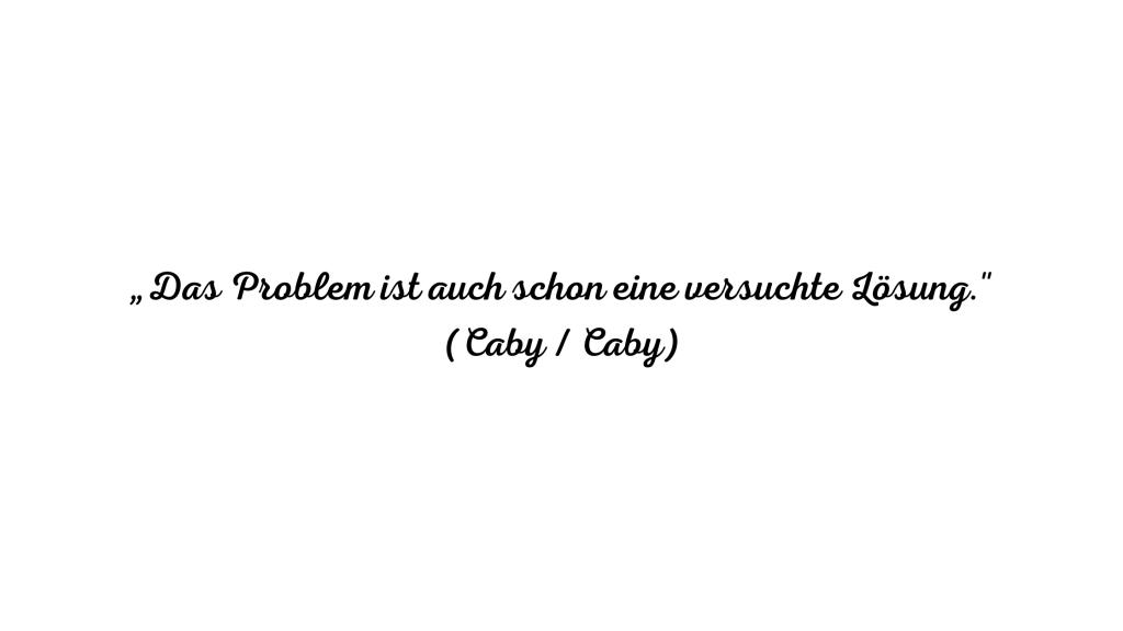 Das Problem ist eine versuchte Lösung.